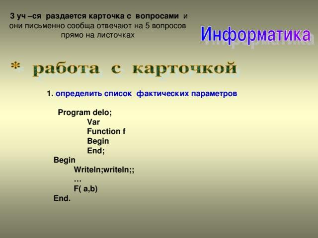 3 уч –ся раздается карточка с вопросами и они письменно сообща отвечают на 5  вопросов прямо на листочках 1. определить список фактических параметров    Program delo;  Var  Function f  Begin  End;  Begin  Writeln;writeln;; …  F( a,b)  End.