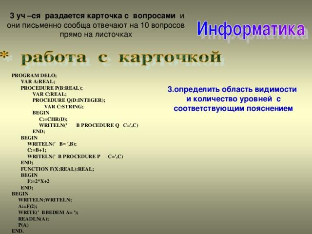3 уч –ся раздается карточка с вопросами и они письменно сообща отвечают на 10  вопросов прямо на листочках PROGRAM DELO;  VAR A:REAL;  PROCEDURE P(B:REAL);  VAR C:REAL;  PROCEDURE Q(D:INTEGER);  VAR C:STRING;  BEGIN  C:=CHR(D);  WRITELN(' B PROCEDURE Q C=',C)  END;  BEGIN  WRITELN(' B= ',B);  C:=B+1;  WRITELN(' B PROCEDURE P C=',C)  END;  FUNCTION F(X:REAL):REAL;  BEGIN  F:=2*X+2  END; BEGIN  WRITELN;WRITELN;  A:=F(2);  WRITE(' BBEDEM A= ');  READLN(A);  P(A) END. 3.определить область видимости и количество уровней с соответствующим пояснением