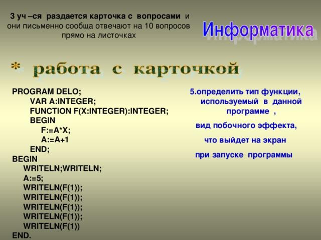 3 уч –ся раздается карточка с вопросами и они письменно сообща отвечают на 10  вопросов прямо на листочках 5.определить тип функции, используемый в данной программе ,  вид побочного эффекта,  что выйдет на экран при запуске программы  PROGRAM DELO;  VAR A:INTEGER;  FUNCTION F(X:INTEGER):INTEGER;  BEGIN  F:=A*X;  A:=A+1  END; BEGIN   WRITELN;WRITELN;  A:=5;  WRITELN(F(1));  WRITELN(F(1));  WRITELN(F(1));  WRITELN(F(1));  WRITELN(F(1)) END.