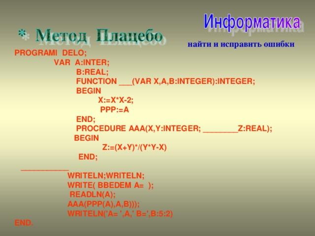 найти и исправить ошибки PROGRAMI  DELO ;  VAR  A : INTER ;  B : REAL ;  FUNCTION ___(VAR X,A,B:INTEGER):INTEGER;  BEGIN  X := X * X -2;  PPP := A   END;  PROCEDURE AAA(X,Y:INTEGER; ________Z:REAL);  BEGIN  Z:=(X+Y)*/(Y*Y-X)  END;  ___________  WRITELN;WRITELN;  WRITE( BBEDEM A= );  READLN(A);  AAA(PPP(A),A,B)));  WRITELN('A= ',A,' B=',B:5:2) END.