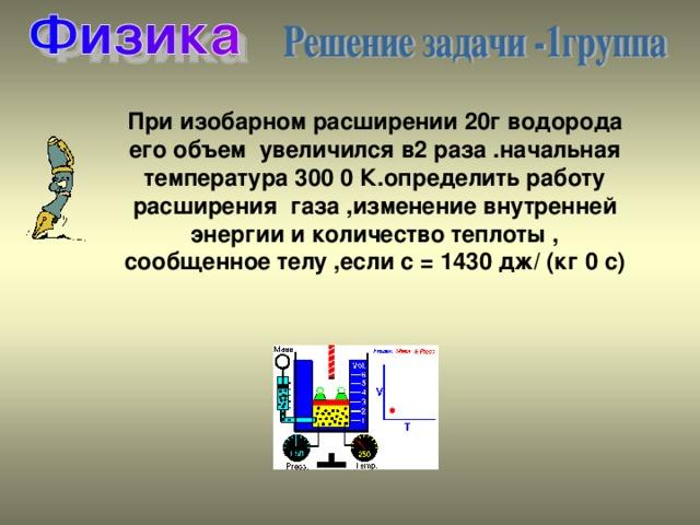 При изобарном расширении 20г водорода его объем увеличился в2 раза .начальная температура 300 0 К.определить работу расширения газа ,изменение внутренней энергии и количество теплоты , сообщенное телу ,если с = 1430 дж/ (кг 0 с)