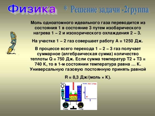 Моль одноатомного идеального газа переводится из состояния1в состояние3путем изобарического нагрева1 − 2и изохорического охлаждения2 − 3. На участке1 − 2газ совершает работуА = 1250 Дж. В процессе всего перехода1 − 2 − 3газ получает суммарное (алгебраическая сумма) количество теплотыQ = 750 Дж. Если сумма температурT2+ T3= 740 К, то в1-мсостоянии температура равна… К. Универсальную газовую постоянную принять равной R = 8,3 Дж/(моль × К).