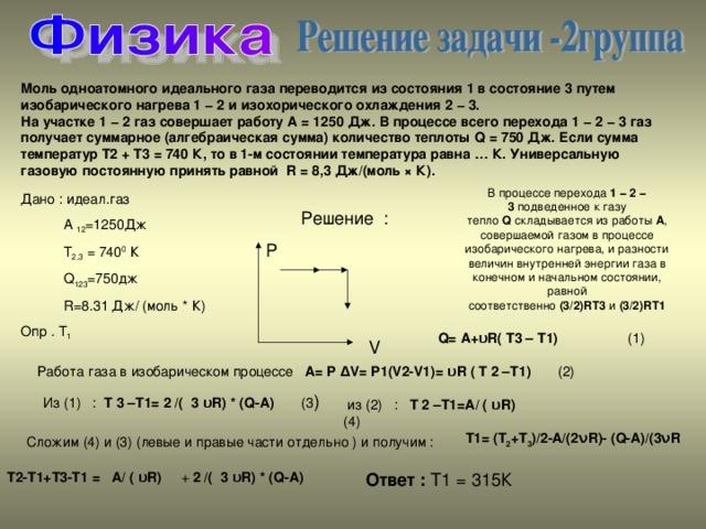 Моль одноатомного идеального газа переводится из состояния1в состояние3путем изобарического нагрева1 − 2и изохорического охлаждения2 − 3. На участке1 − 2газ совершает работуА = 1250 Дж. В процессе всего перехода1 − 2 − 3газ получает суммарное (алгебраическая сумма) количество теплотыQ = 750 Дж. Если сумма температурT2+ T3= 740 К, то в1-мсостоянии температура равна… К. Универсальную газовую постоянную принять равной R = 8,3 Дж/(моль × К). В процессе перехода 1 − 2 − 3 подведенное к газу тепло Q складывается из работы А , совершаемой газом в процессе изобарического нагрева, и разности величин внутренней энергии газа в конечном и начальном состоянии, равной соответственно (3/2)RT3 и (3/2)RT1 Дано : идеал.газ  А 12 =1250Дж  Т 2,3 = 740 0 К  Q 123 =750 дж  R=8.31 Дж/ (моль * К) Опр . Т 1 Решение : P  V Q = A + υR ( T 3 – T 1) (1) Работа газа в изобарическом процессе A = P ∆ V = P 1( V 2- V 1)= υR ( T 2 – T 1) (2) Из (1) : T 3 – T 1= 2 /( 3 υR ) * ( Q - A ) (3 )  из (2) : T 2 – T 1= A / ( υR ) (4) Сложим (4) и (3) (левые и правые части отдельно ) и получим : T1= (T 2 +T 3 )/2-A/(2 ν R)- (Q-A)/(3 ν R T2-T1+T3-T1 = A/ ( υR) + 2 /( 3 υR) * (Q-A)  Ответ :