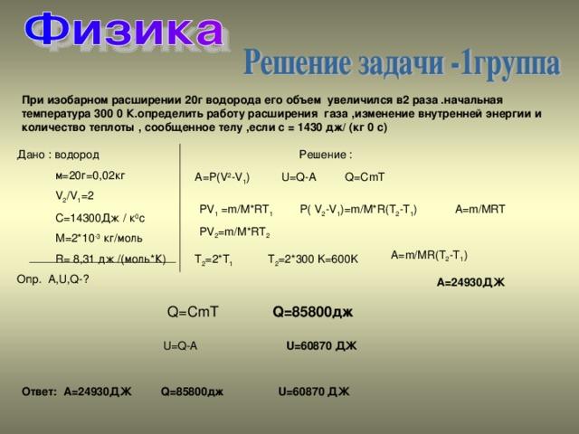 При изобарном расширении 20г водорода его объем увеличился в2 раза .начальная температура 300 0 К.определить работу расширения газа ,изменение внутренней энергии и количество теплоты , сообщенное телу ,если с = 1430 дж/ (кг 0 с) Дано : водород  м=20г=0,02кг  V 2 /V 1 =2  C=14300 Дж / к 0 с  М=2*10 -3 кг/моль  R= 8,31 дж /(моль*К) Опр. A,U,Q-? Решение : A=P(V 2 -V 1 ) U=Q-A Q=CmT A=m/MRT P( V 2 -V 1 )=m/M*R(T 2 -T 1 ) PV 1 =m/M*RT 1 PV 2 =m/M*RT 2 A=m/MR(T 2 -T 1 ) T 2 =2*T 1 T 2 =2*300 K=600K A=24930 ДЖ Q=CmT Q=85800 дж U=Q-A U=60870 ДЖ Ответ: A=24930 ДЖ Q=85800 дж U=60870 ДЖ