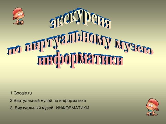 1. Google.ru 2. Виртуальный музей по информатике 3. Виртуальный музей ИНФОРМАТИКИ
