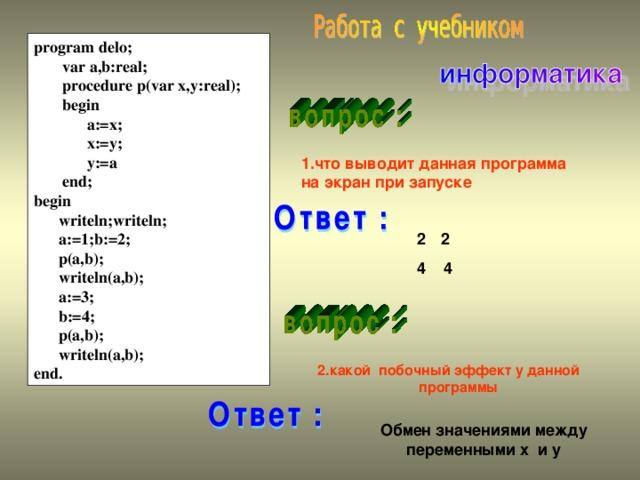 program delo;  var a,b:real;  procedure p(var x,y:real);  begin  a:=x;  x:=y;  y:=a  end; begin  writeln;writeln;  a:=1;b:=2;  p(a,b);  writeln(a,b);  a:=3;  b:=4;  p(a,b);  writeln(a,b); end. 1.что выводит данная программа на экран при запуске 2 4 4  2.какой побочный эффект у данной программы  Обмен значениями между переменными х и у