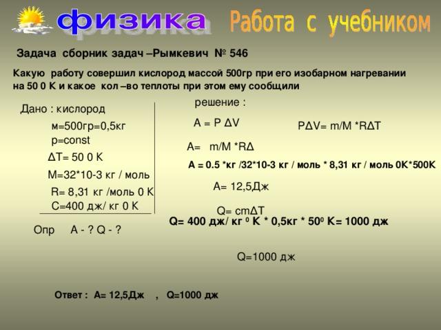 Задача сборник задач –Рымкевич № 546  Какую работу совершил кислород массой 500гр при его изобарном нагревании на 50 0 К и какое кол –во теплоты при этом ему сообщили А = P ∆ V P ∆ V = m / M * R ∆ T р =const A= m/M *R∆  A = 0.5 *кг /32*10-3 кг / моль * 8,31 кг / моль 0К*500К  R = 8,31 кг /моль 0 К С=400 дж/ кг 0 К Q = cm ∆ T Q = 400 дж/ кг 0 К * 0,5кг * 50 0 К= 1000 дж  Опр A - ? Q - ? Q =1000 дж Ответ : А= 12,5Дж , Q =1000 дж