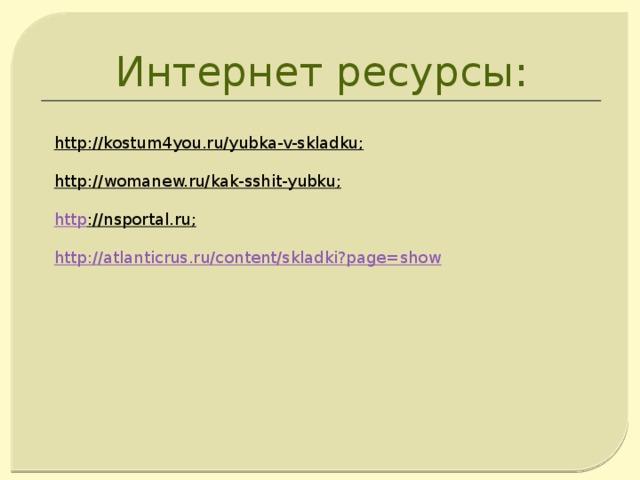 Интернет ресурсы: http://kostum4you.ru/yubka-v-skladku ;  http://womanew.ru/kak-sshit-yubku ;  http ://nsportal.ru ; http://atlanticrus.ru/content/skladki?page=show