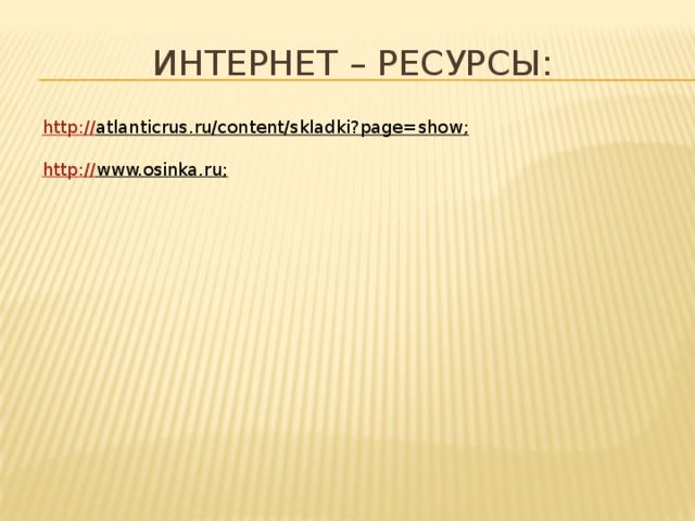 интернет – ресурсы: http:// atlanticrus.ru/content/skladki?page=show ;  http :// www.osinka.ru ;