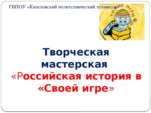 ГБПОУ «Кизеловский политехнический техникум»    Творческая мастерская «Р оссийская история в «Своей игре »
