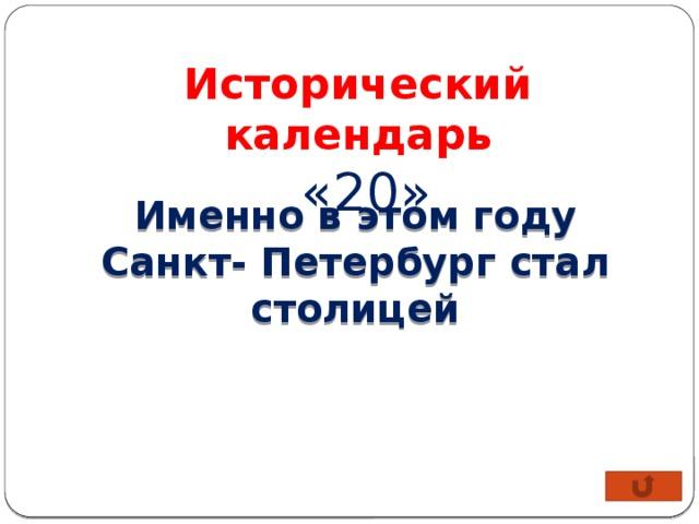 Исторический календарь  «20» Именно в этом году Санкт- Петербург стал столицей