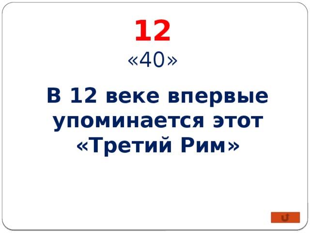 12 «40» В 12 веке впервые упоминается этот «Третий Рим»