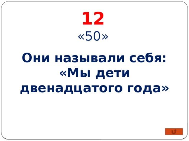 12 «50» Они называли себя: «Мы дети двенадцатого года»