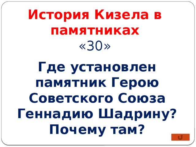 История Кизела в памятниках «30» Где установлен памятник Герою Советского Союза Геннадию Шадрину? Почему там?