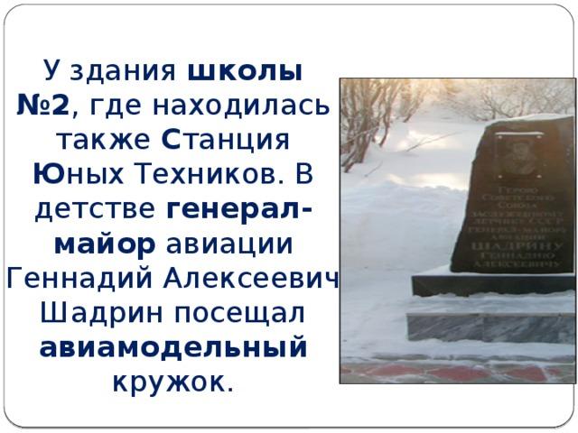 У здания школы №2 , где находилась также С танция Ю ных Техников. В детстве генерал-майор авиации Геннадий Алексеевич Шадрин посещал авиамодельный кружок.