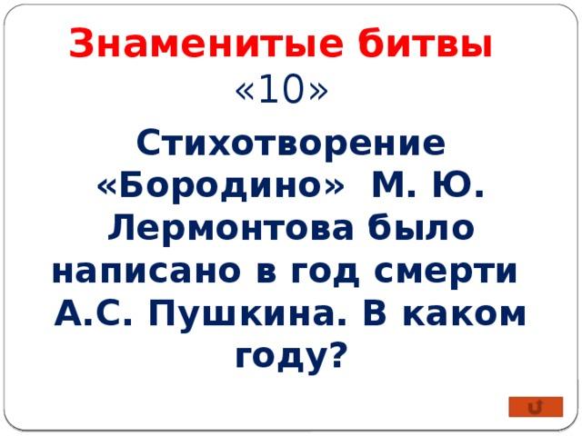 Знаменитые битвы «10» Стихотворение «Бородино» М. Ю. Лермонтова было написано в год смерти А.С. Пушкина. В каком году?
