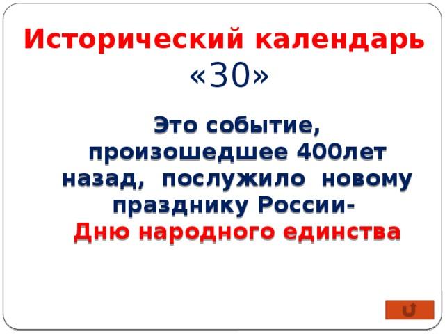 Исторический календарь  «30» Это событие, произошедшее 400лет назад, послужило новому празднику России- Дню народного единства