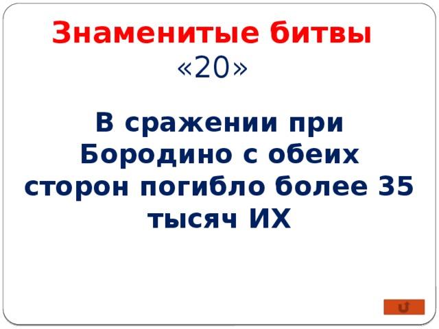 Знаменитые битвы «20» В сражении при Бородино с обеих сторон погибло более 35 тысяч ИХ