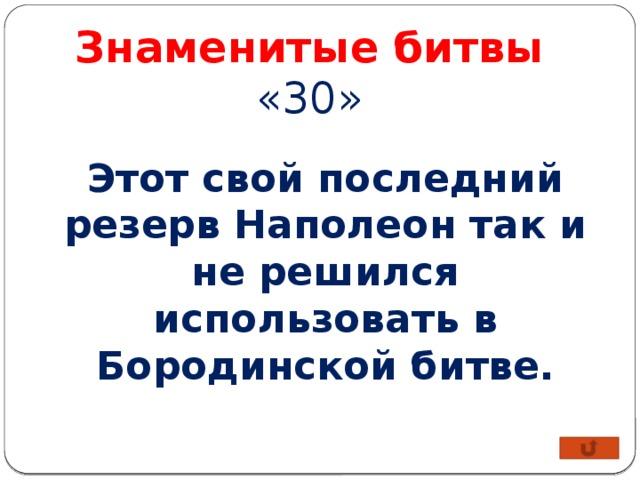 Знаменитые битвы «30» Этот свой последний резерв Наполеон так и не решился использовать в Бородинской битве.