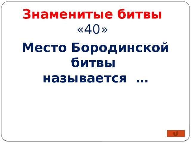 Знаменитые битвы «40» Место Бородинской битвы называется …