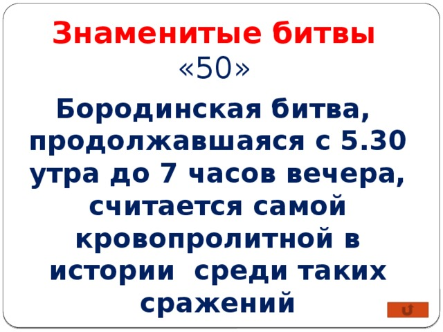 Знаменитые битвы «50» Бородинская битва, продолжавшаяся с 5.30 утра до 7 часов вечера, считается самой кровопролитной в истории среди таких сражений