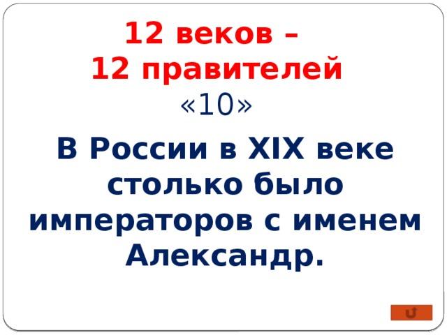 12 веков – 12 правителей «10» В России в XIX веке столько было императоров с именем Александр.