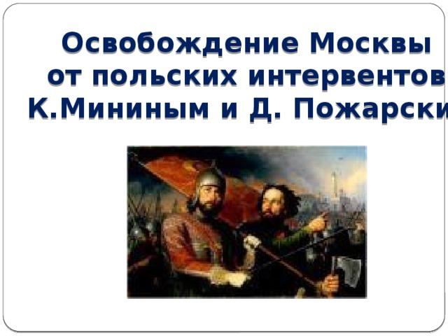 Освобождение Москвы от польских интервентов К.Мининым и Д. Пожарским