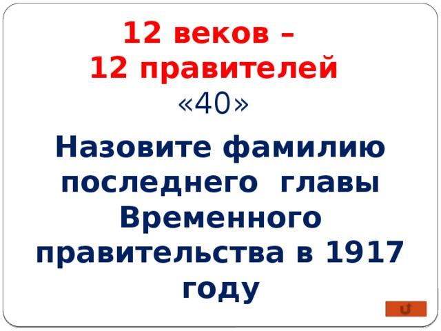 12 веков – 12 правителей «40» Назовите фамилию последнего главы Временного правительства в 1917 году