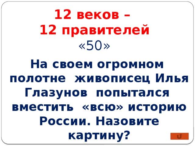 12 веков – 12 правителей «50» На своем огромном полотне живописец Илья Глазунов попытался вместить «всю» историю России. Назовите картину?