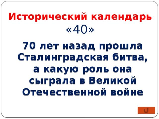 Исторический календарь «40» 70 лет назад прошла Сталинградская битва, а какую роль она сыграла в Великой Отечественной войне