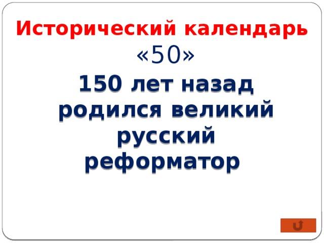 Исторический календарь  «50» 150 лет назад родился великий русский реформатор