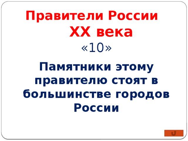 Правители России XX века «10» Памятники этому правителю стоят в большинстве городов России