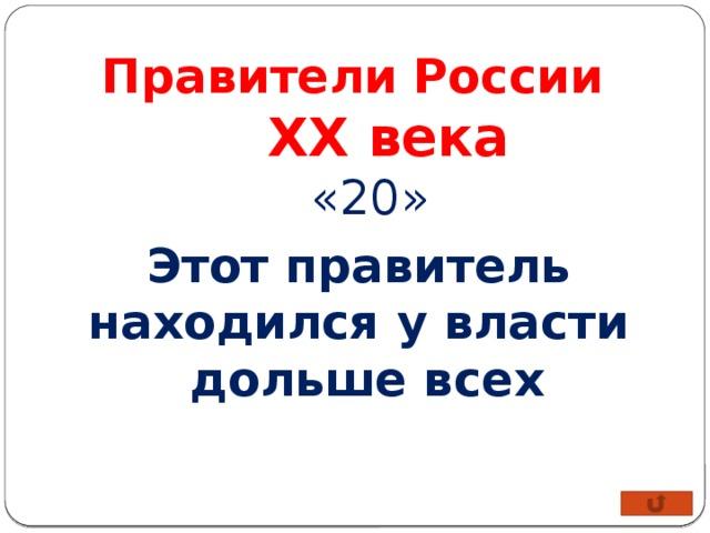 Правители России XX века «20» Этот правитель находился у власти дольше всех