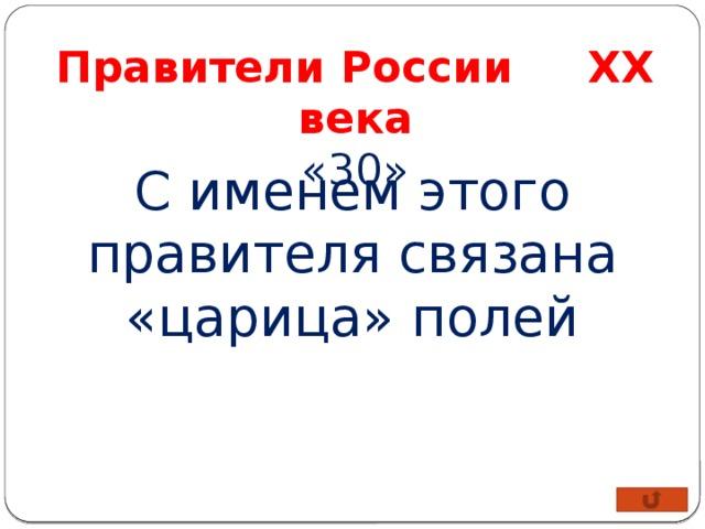 Правители России XX века «30» С именем этого правителя связана «царица» полей