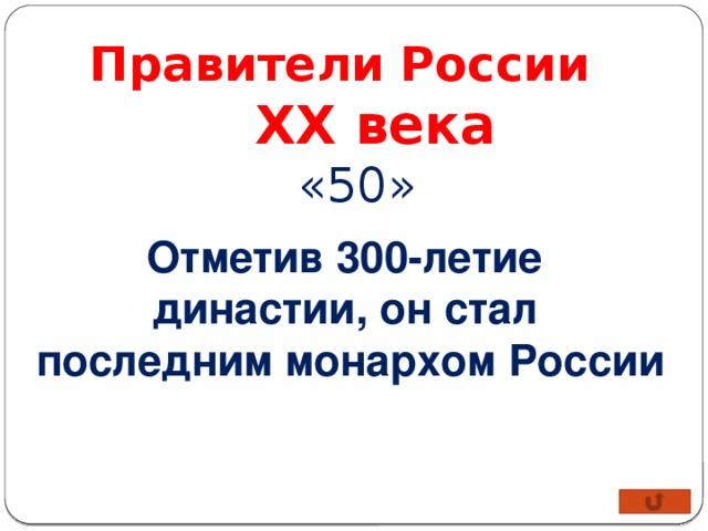 Правители России XX века «50» Отметив 300-летие династии, он стал последним монархом России