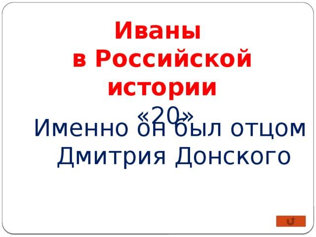 Иваны в Российской истории  «20» Именно он был отцом  Дмитрия Донского
