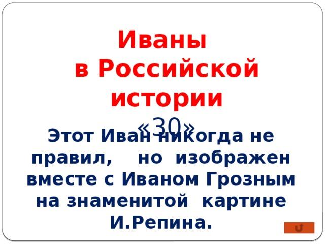 Иваны в Российской истории «30» Этот Иван никогда не правил, но изображен вместе с Иваном Грозным на знаменитой картине И.Репина.