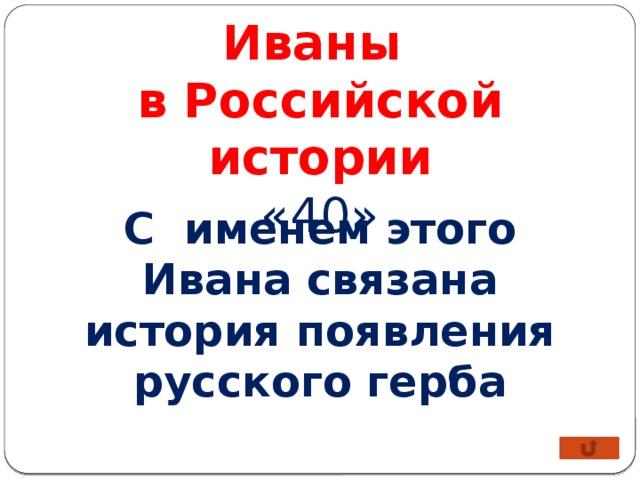 Иваны в Российской истории «40» С именем этого Ивана связана история появления русского герба