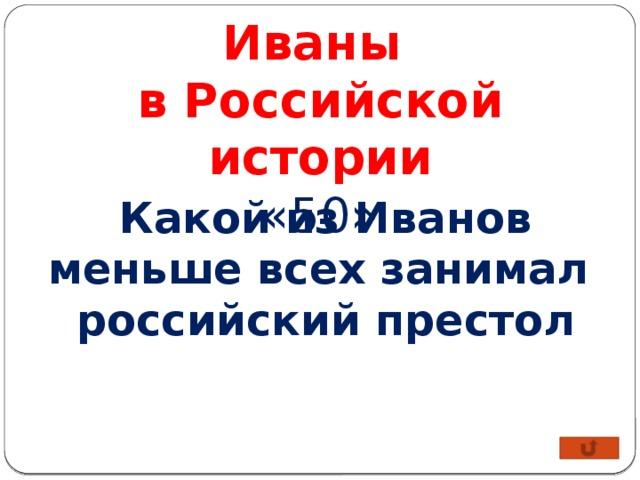 Иваны в Российской истории «50» Какой из Иванов меньше всех занимал российский престол