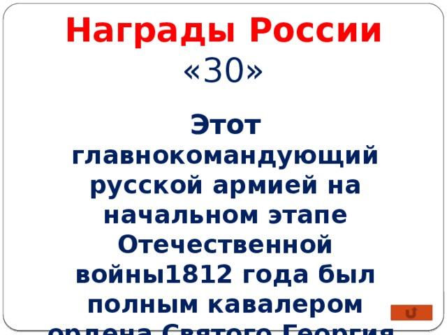 Награды России «30» Этот главнокомандующий русской армией на начальном этапе Отечественной войны1812 года был полным кавалером ордена Святого Георгия