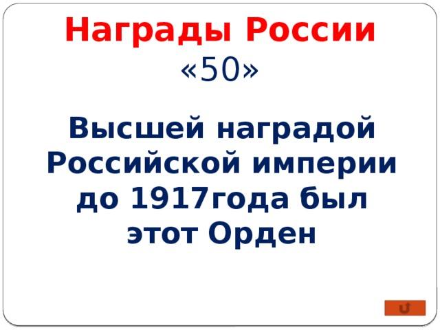 Награды России «50» Высшей наградой Российской империи до 1917года был этот Орден