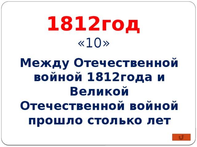 1812год «10» Между Отечественной войной 1812года и Великой Отечественной войной прошло столько лет