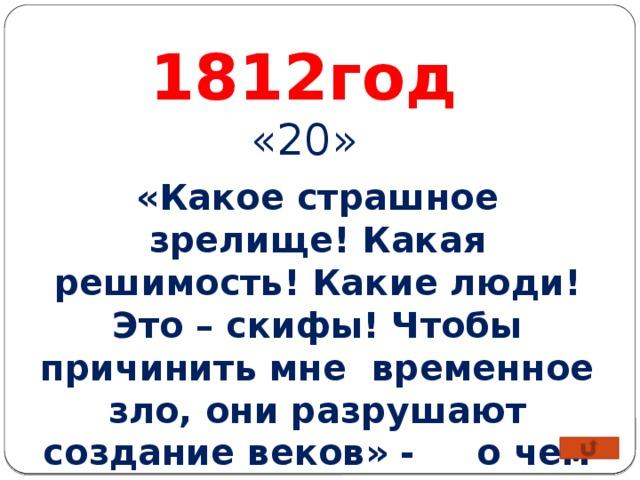 1812год «20» «Какое страшное зрелище! Какая решимость! Какие люди! Это – скифы! Чтобы причинить мне временное зло, они разрушают создание веков» - о чем говорил Наполеон