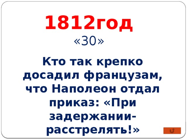 1812год «30» Кто так крепко досадил французам, что Наполеон отдал приказ: «При задержании- расстрелять!»