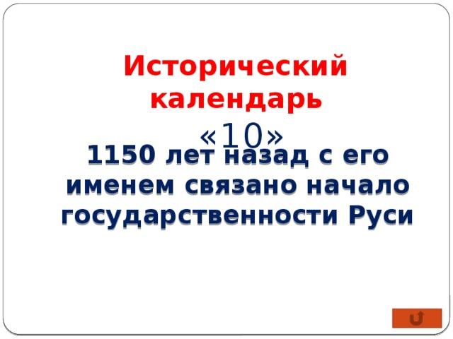 Исторический календарь  «10»  1150 лет назад с его именем связано начало государственности Руси