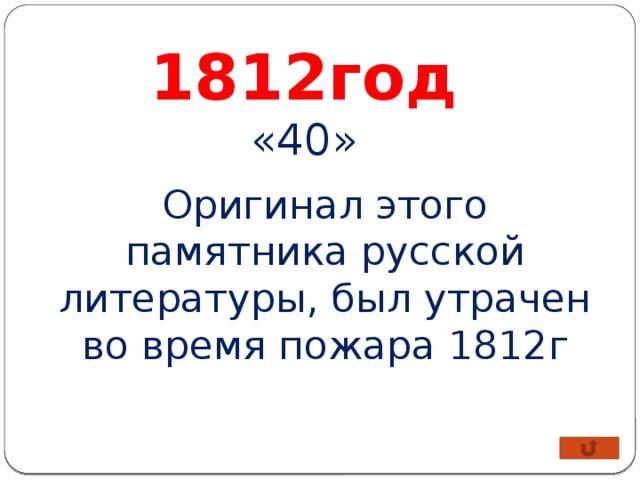 1812год «40» Оригинал этого памятника русской литературы, был утрачен во время пожара 1812г