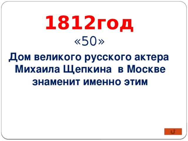 1812год «50» Дом великого русского актера Михаила Щепкина в Москве знаменит именно этим