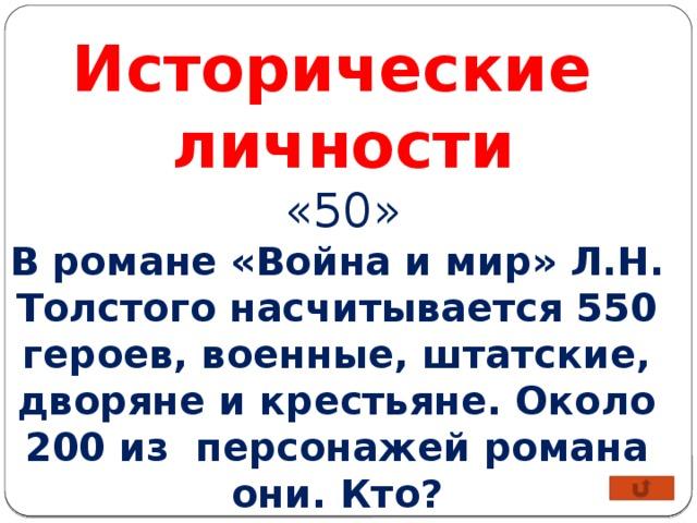 Исторические личности «50» В романе «Война и мир» Л.Н. Толстого насчитывается 550 героев, военные, штатские, дворяне и крестьяне. Около 200 из персонажей романа они. Кто?