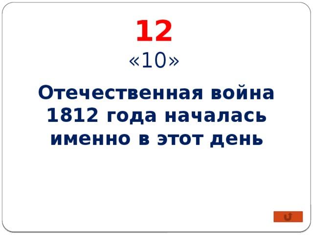 12 «10» Отечественная война 1812 года началась именно в этот день