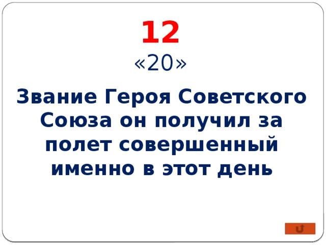12 «20» Звание Героя Советского Союза он получил за полет совершенный именно в этот день